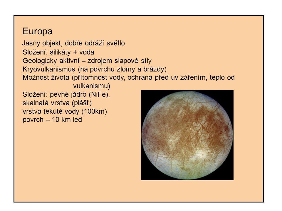 Europa Jasný objekt, dobře odráží světlo Složení: silikáty + voda Geologicky aktivní – zdrojem slapové síly Kryovulkanismus (na povrchu zlomy a brázdy