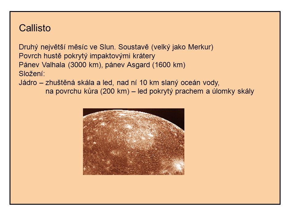 Callisto Druhý největší měsíc ve Slun. Soustavě (velký jako Merkur) Povrch hustě pokrytý impaktovými krátery Pánev Valhala (3000 km), pánev Asgard (16