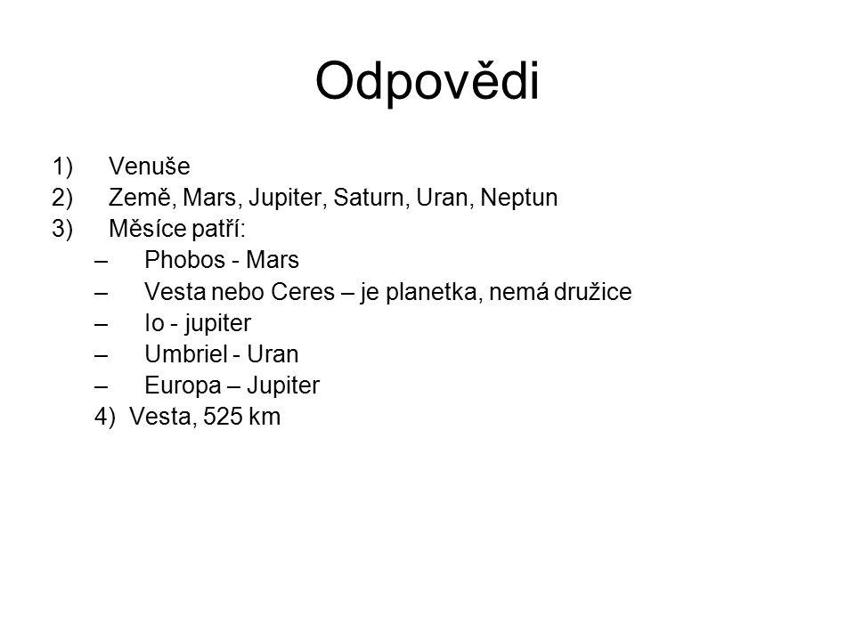 Odpovědi 1)Venuše 2)Země, Mars, Jupiter, Saturn, Uran, Neptun 3)Měsíce patří: –Phobos - Mars –Vesta nebo Ceres – je planetka, nemá družice –Io - jupit