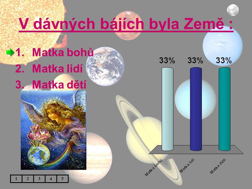 V dávných bájích byla Země : 1.Matka bohů 2.Matka lidí 3.Matka dětí 12345