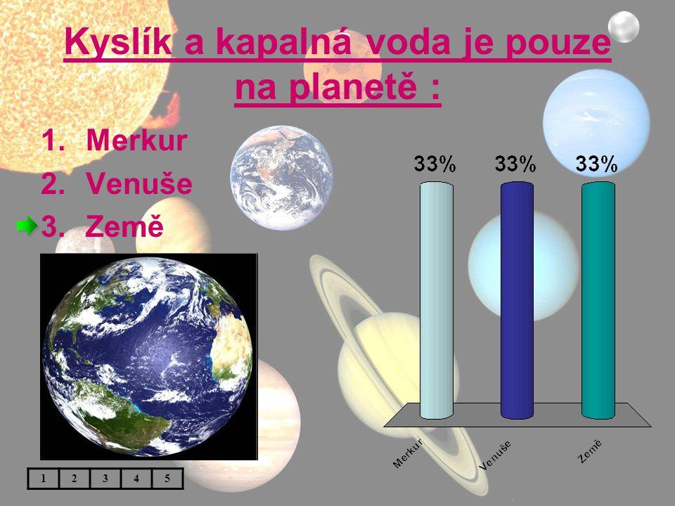 Kyslík a kapalná voda je pouze na planetě : 1.Merkur 2.Venuše 3.Země 12345