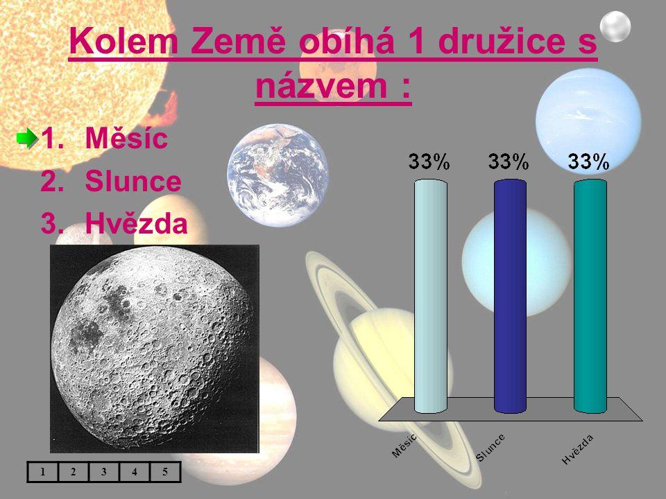 Kolem Země obíhá 1 družice s názvem : 1.Měsíc 2.Slunce 3.Hvězda 12345
