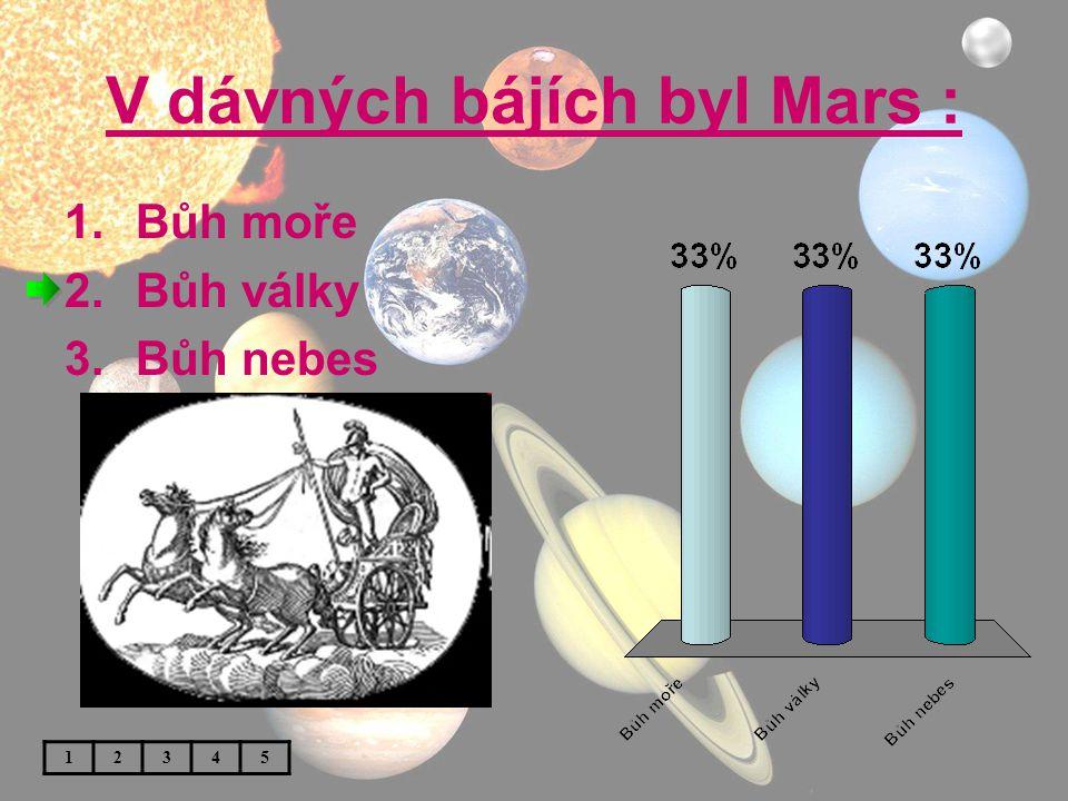V dávných bájích byl Mars : 1.Bůh moře 2.Bůh války 3.Bůh nebes 12345