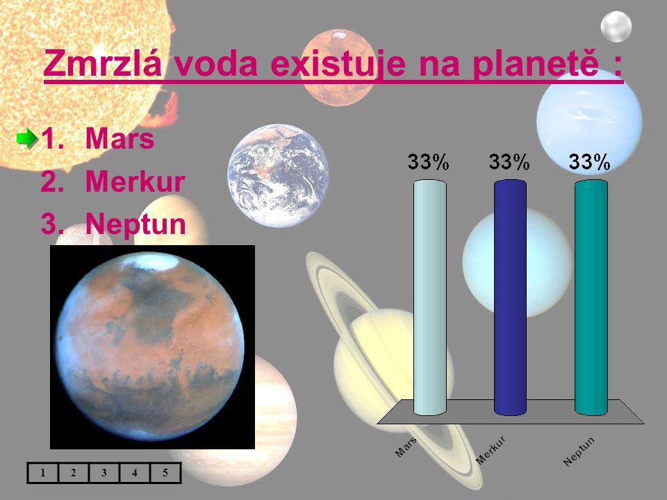 Zmrzlá voda existuje na planetě : 1.Mars 2.Merkur 3.Neptun 12345