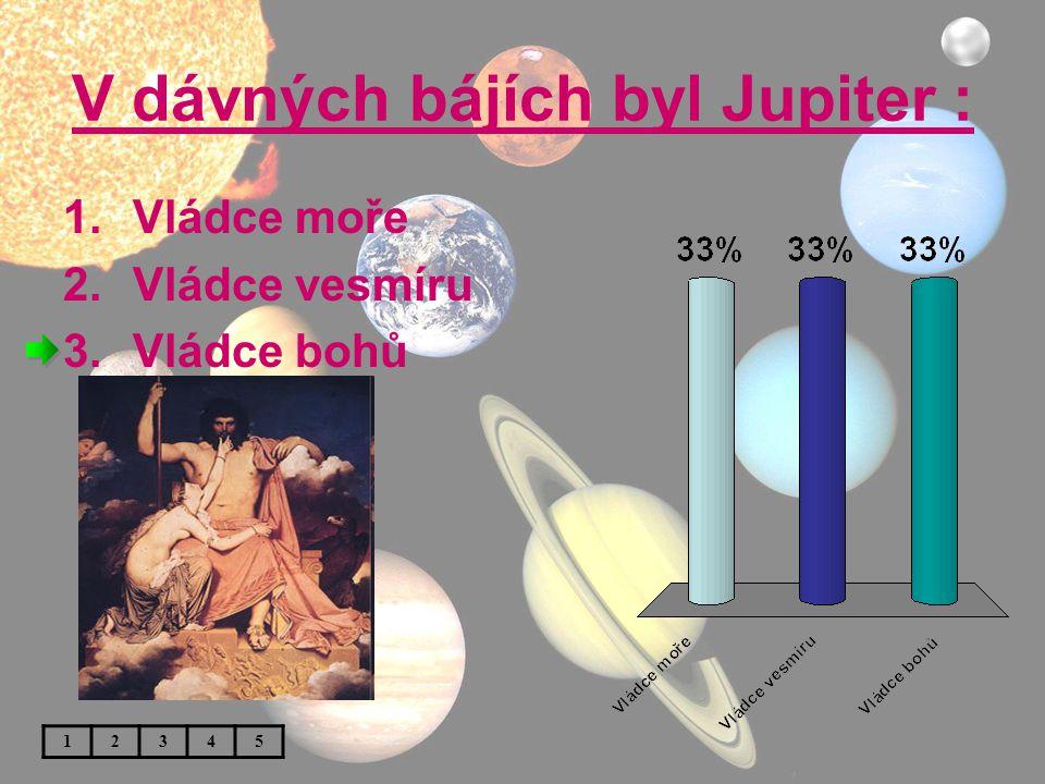 V dávných bájích byl Jupiter : 1.Vládce moře 2.Vládce vesmíru 3.Vládce bohů 12345