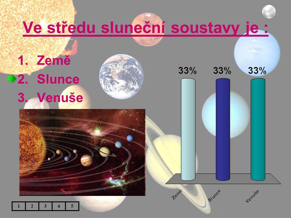 Ve středu sluneční soustavy je : 1.Země 2.Slunce 3.Venuše 12345