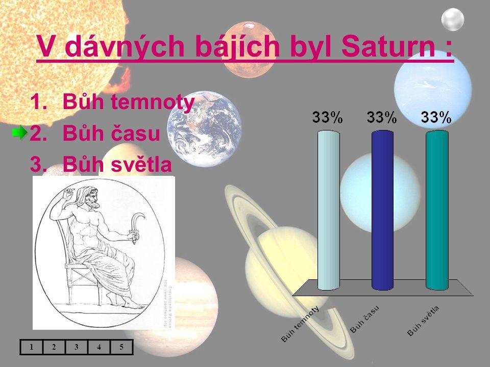 V dávných bájích byl Saturn : 1.Bůh temnoty 2.Bůh času 3.Bůh světla 12345