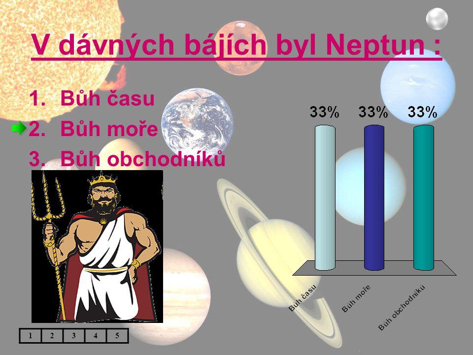 V dávných bájích byl Neptun : 1.Bůh času 2.Bůh moře 3.Bůh obchodníků 12345