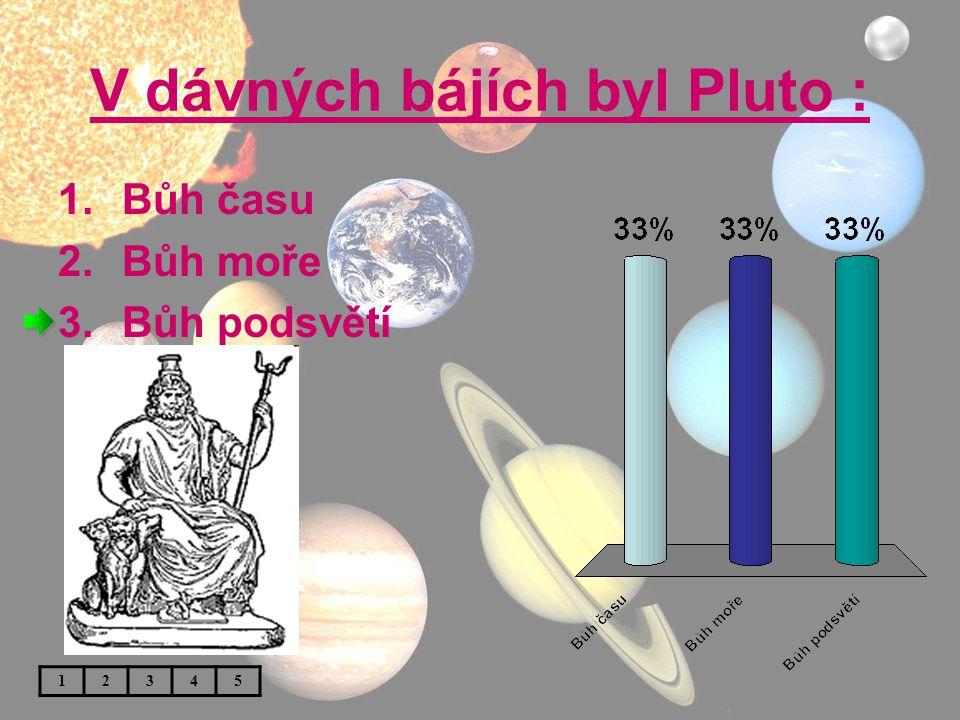 V dávných bájích byl Pluto : 1.Bůh času 2.Bůh moře 3.Bůh podsvětí 12345