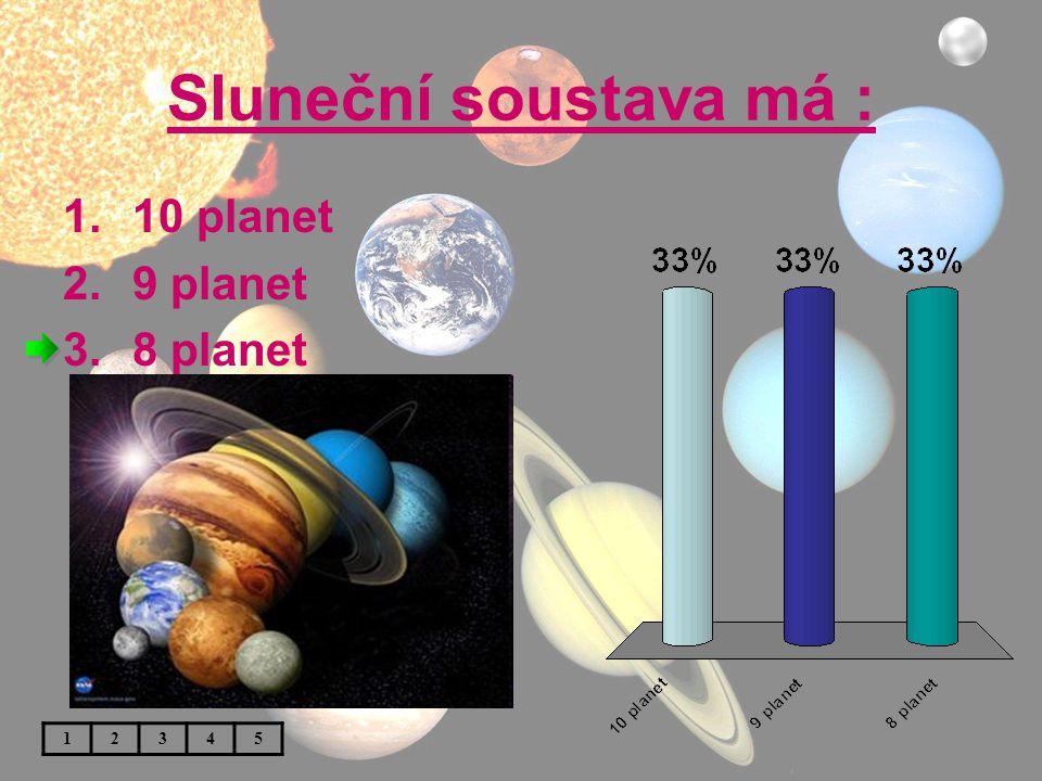 Sluneční soustava má : 1.10 planet 2.9 planet 3.8 planet 12345