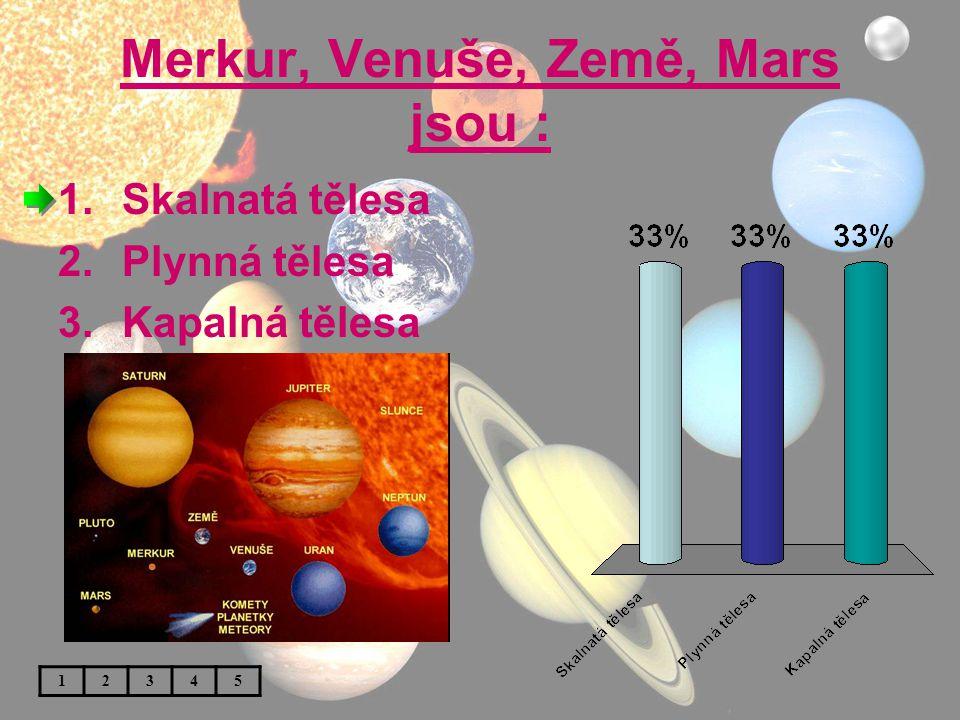 Merkur, Venuše, Země, Mars jsou : 1.Skalnatá tělesa 2.Plynná tělesa 3.Kapalná tělesa 12345