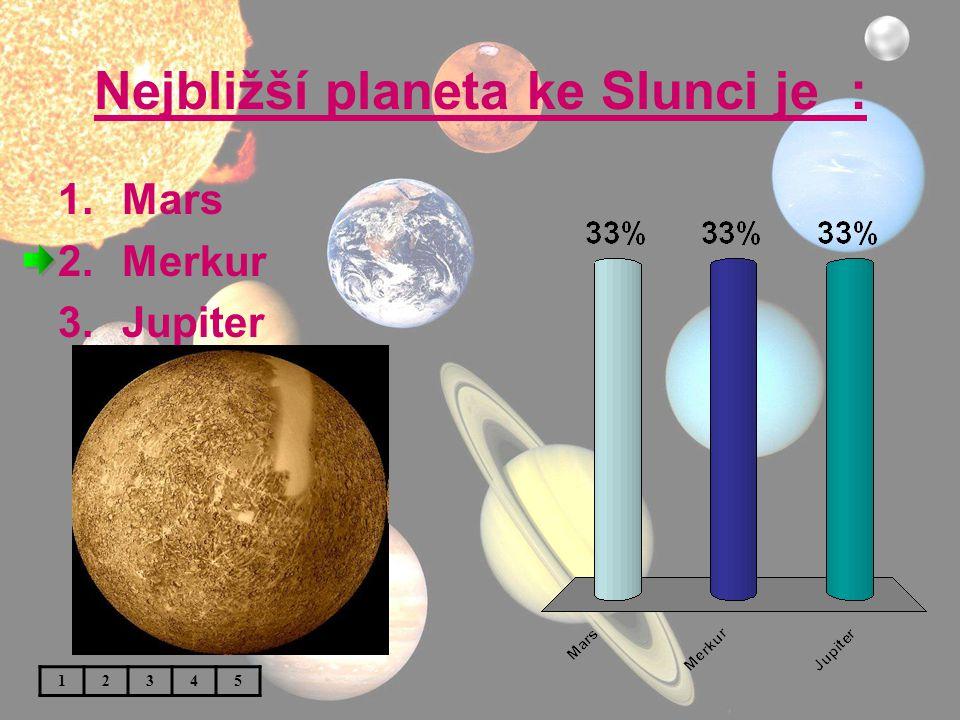Nejbližší planeta ke Slunci je : 1.Mars 2.Merkur 3.Jupiter 12345