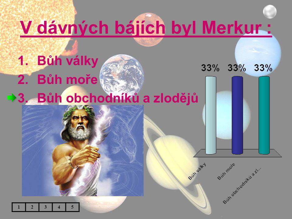 V dávných bájích byl Merkur : 1.Bůh války 2.Bůh moře 3.Bůh obchodníků a zlodějů 12345
