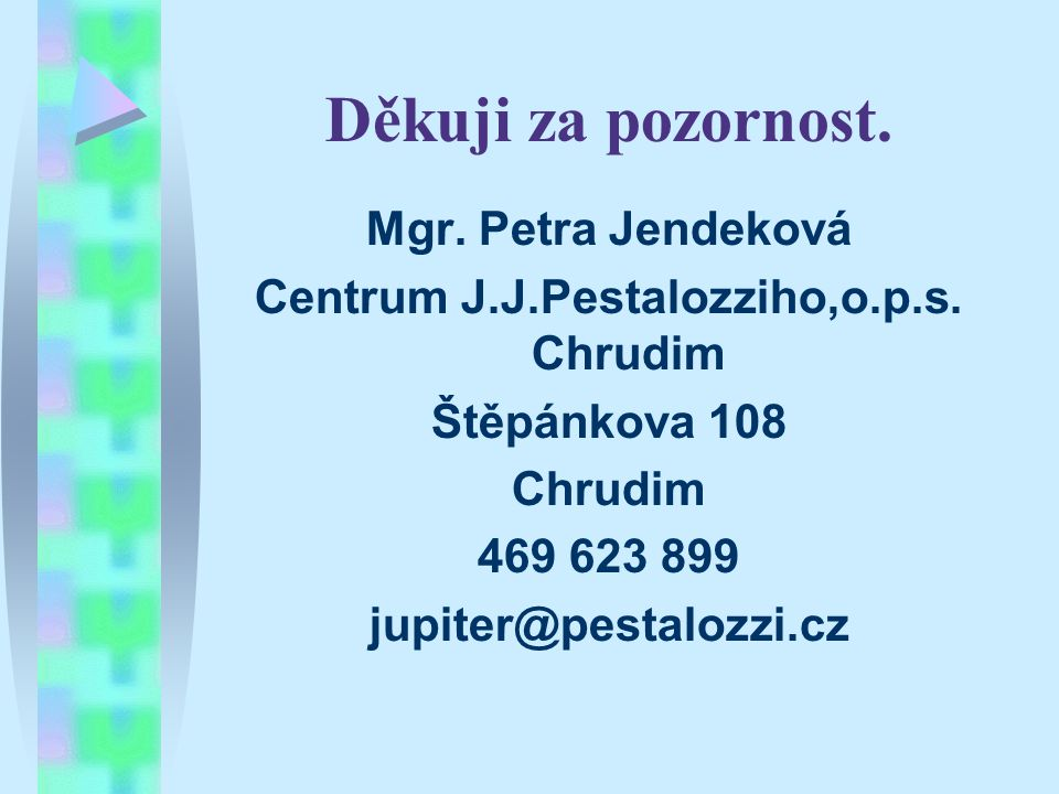 Děkuji za pozornost. Mgr. Petra Jendeková Centrum J.J.Pestalozziho,o.p.s. Chrudim Štěpánkova 108 Chrudim 469 623 899 jupiter@pestalozzi.cz