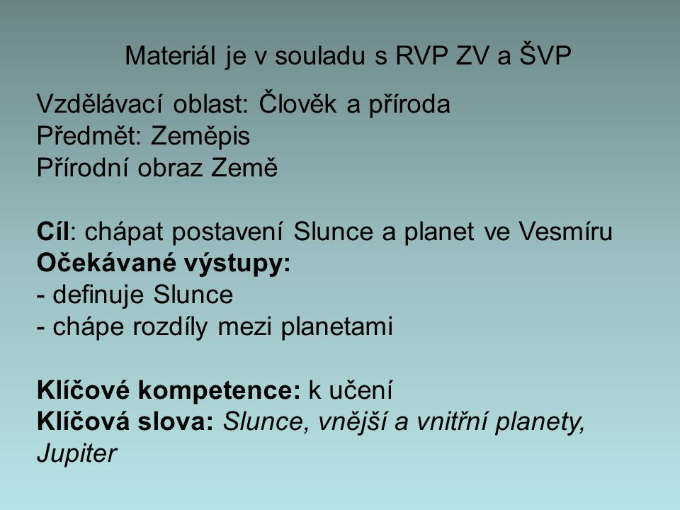 Materiál je v souladu s RVP ZV a ŠVP Vzdělávací oblast: Člověk a příroda Předmět: Zeměpis Přírodní obraz Země Cíl: chápat postavení Slunce a planet ve