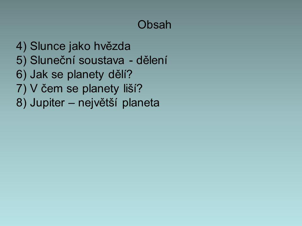 Obsah 4) Slunce jako hvězda 5) Sluneční soustava - dělení 6) Jak se planety dělí? 7) V čem se planety liší? 8) Jupiter – největší planeta