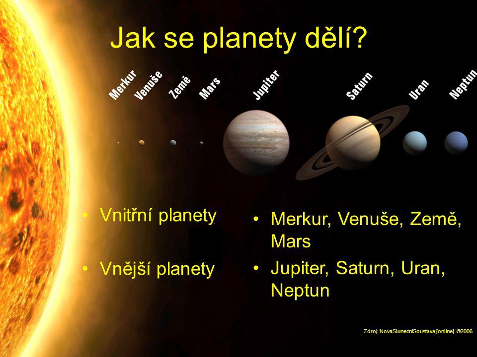 Jak se planety dělí? Vnitřní planety Vnější planety Zdroj: NovaSlunecniSoustava [online]. ©2006 Merkur, Venuše, Země, Mars Jupiter, Saturn, Uran, Nept