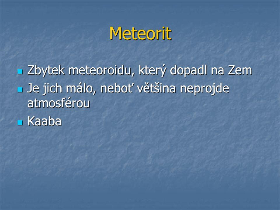 Meteorit Zbytek meteoroidu, který dopadl na Zem Zbytek meteoroidu, který dopadl na Zem Je jich málo, neboť většina neprojde atmosférou Je jich málo, neboť většina neprojde atmosférou Kaaba Kaaba
