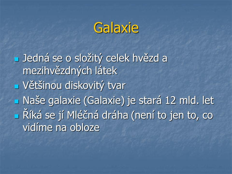 Galaxie Jedná se o složitý celek hvězd a mezihvězdných látek Jedná se o složitý celek hvězd a mezihvězdných látek Většinou diskovitý tvar Většinou diskovitý tvar Naše galaxie (Galaxie) je stará 12 mld.