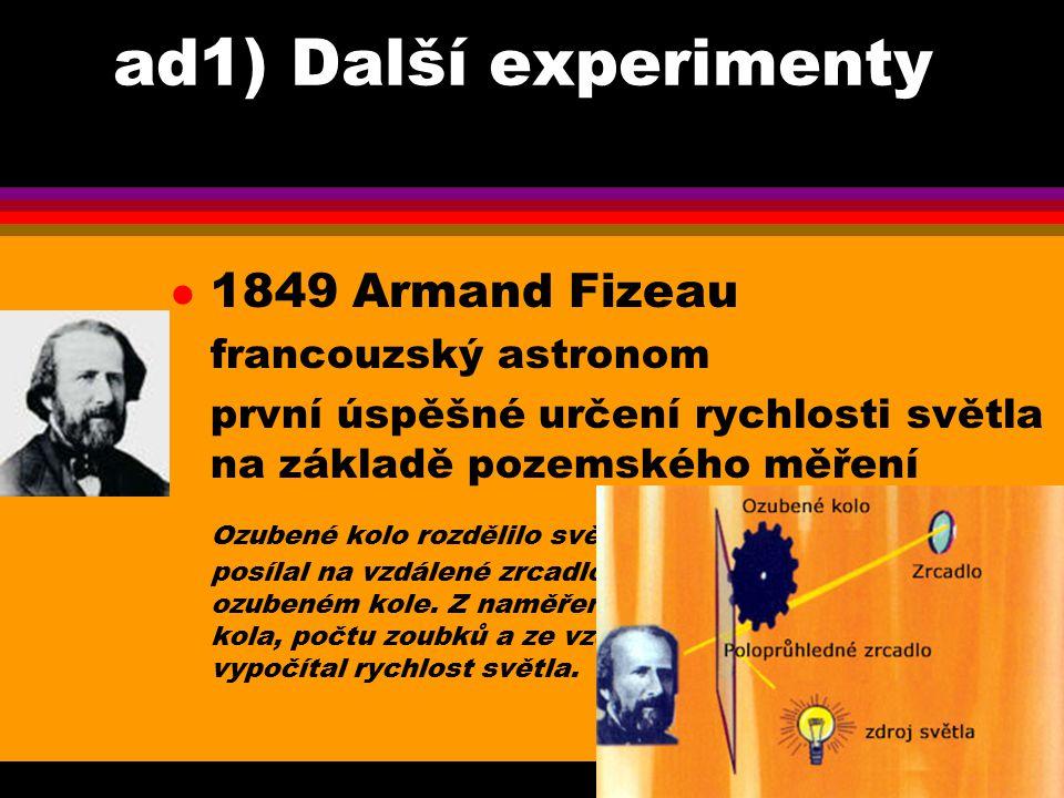 ad1) Další experimenty l 1850 Jean Foucault francouzský fyzik ozubené kolo v Fizeauově experimentu nahradil otáčivým zrcadlem, změřil rychlost světla ve vodě a zjistil, že je menší než ve vzduchu