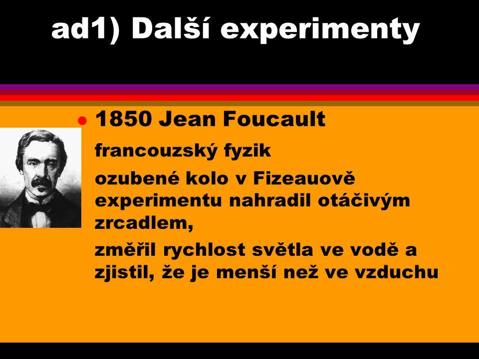 ad1) Další experimenty l 1878 Albert Michelson americký fyzik zdokonalil Foucaultovu metodu, měření za sníženého tlaku poslední pokusy provedl r.