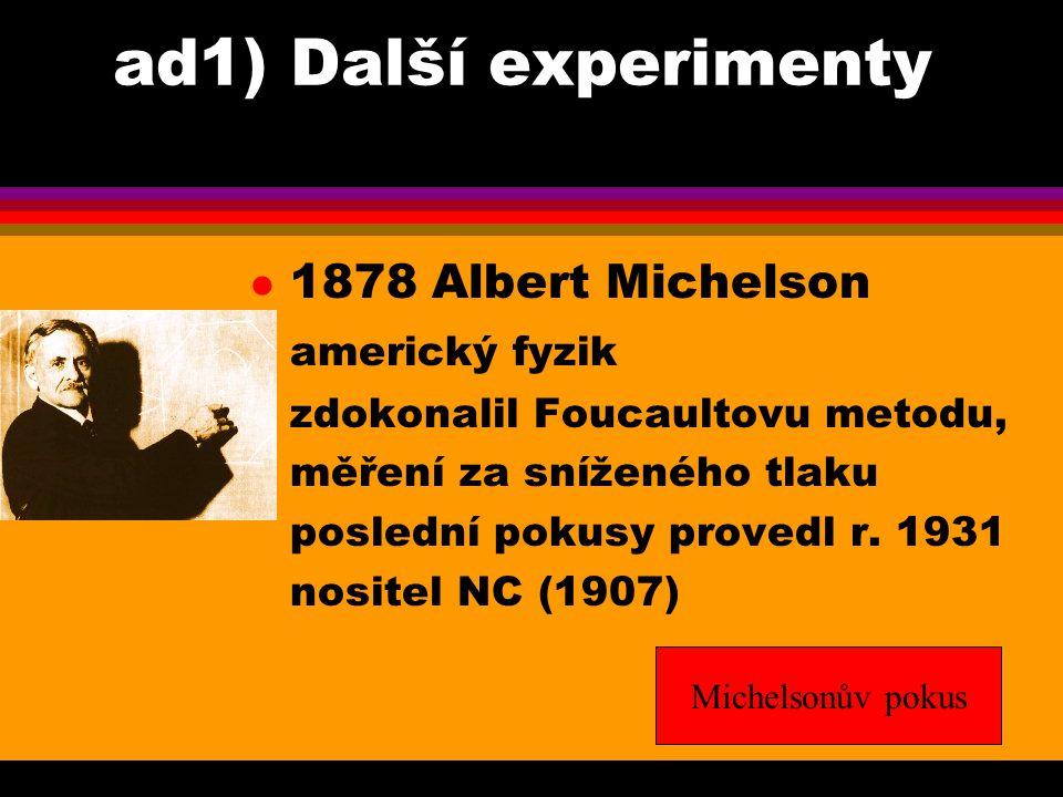 ad1) Další experimenty l 1878 Albert Michelson americký fyzik zdokonalil Foucaultovu metodu, měření za sníženého tlaku poslední pokusy provedl r. 1931