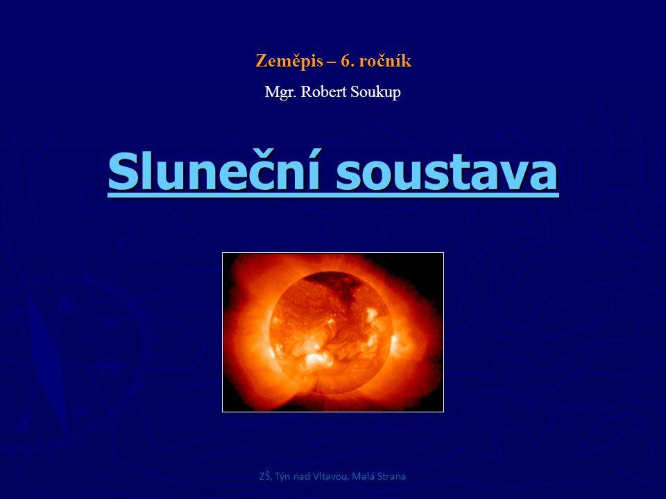 Sluneční soustava Skládá se ze Slunce a všech vesmírných těles v její přitažlivosti ► Slunce (hvězda a je středem sluneční soustavy) ► Planety a jejich družice  Merkur, Venuše, Země, Mars, Jupiter, Saturn, Uran, Neptun  Pluto (trpasličí planetka) ► Meteory (shoří v atmosféře) a meteority (dopadnou na zemský povrch) ► Komety  Jsou tělesa, která obíhají po eliptických drahách kolem Slunce ZŠ, Týn nad Vltavou, Malá Strana