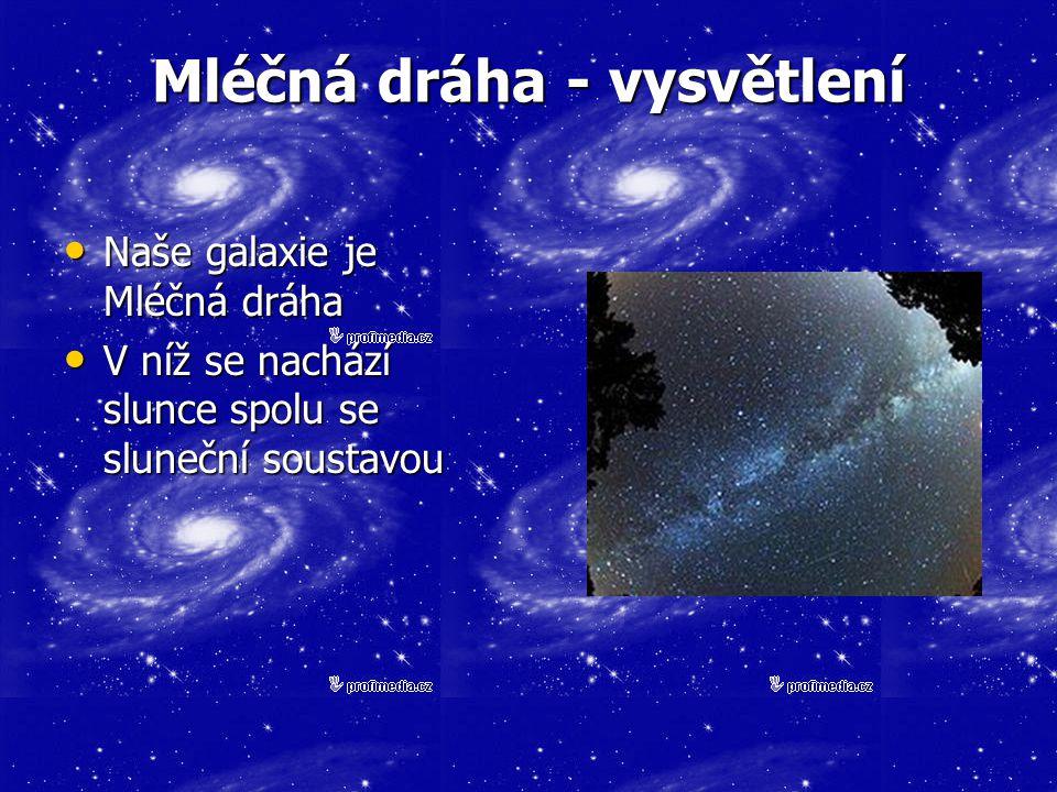 Mléčná dráha - vysvětlení Naše galaxie je Mléčná dráha Naše galaxie je Mléčná dráha V níž se nachází slunce spolu se sluneční soustavou V níž se nachází slunce spolu se sluneční soustavou
