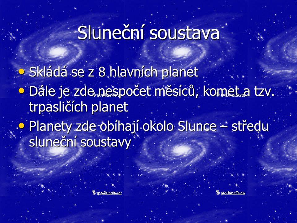 Sluneční soustava Skládá se z 8 hlavních planet Skládá se z 8 hlavních planet Dále je zde nespočet měsíců, komet a tzv. trpasličích planet Dále je zde