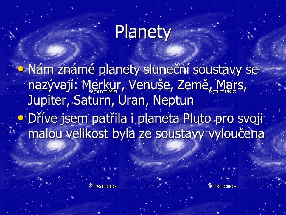Planety Nám známé planety sluneční soustavy se nazývají: Merkur, Venuše, Země, Mars, Jupiter, Saturn, Uran, Neptun Nám známé planety sluneční soustavy se nazývají: Merkur, Venuše, Země, Mars, Jupiter, Saturn, Uran, Neptun Dříve jsem patřila i planeta Pluto pro svoji malou velikost byla ze soustavy vyloučena Dříve jsem patřila i planeta Pluto pro svoji malou velikost byla ze soustavy vyloučena