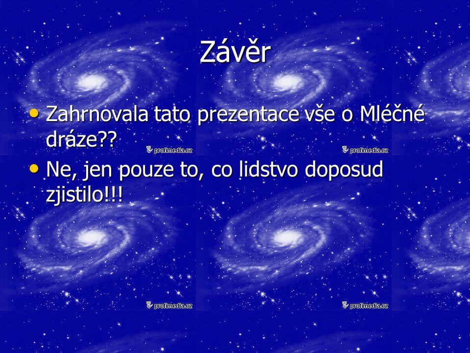 Závěr Zahrnovala tato prezentace vše o Mléčné dráze?? Zahrnovala tato prezentace vše o Mléčné dráze?? Ne, jen pouze to, co lidstvo doposud zjistilo!!!