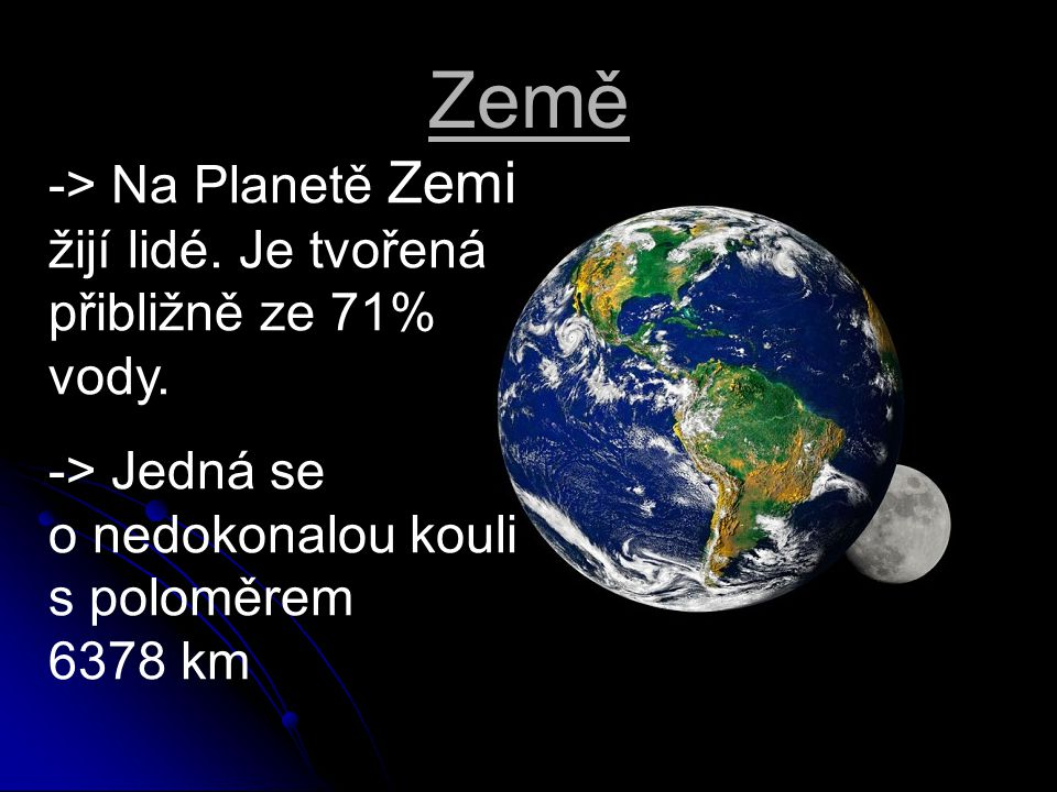 Země -> Na Planetě Zemi žijí lidé. Je tvořená přibližně ze 71% vody. -> Jedná se o nedokonalou kouli s poloměrem 6378 km