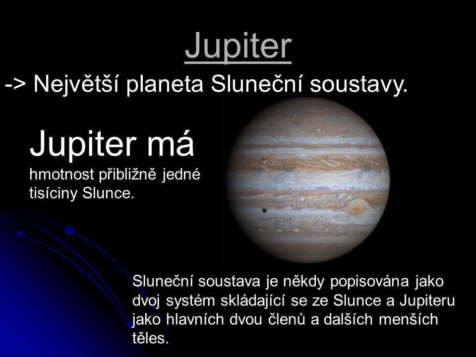 Jupiter -> Největší planeta Sluneční soustavy. Sluneční soustava je někdy popisována jako dvoj systém skládající se ze Slunce a Jupiteru jako hlavních