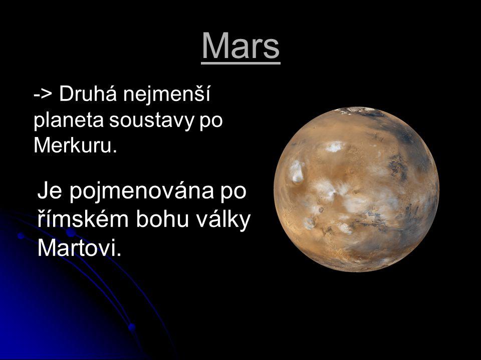 Mars -> Druhá nejmenší planeta soustavy po Merkuru. Je pojmenována po římském bohu války Martovi.