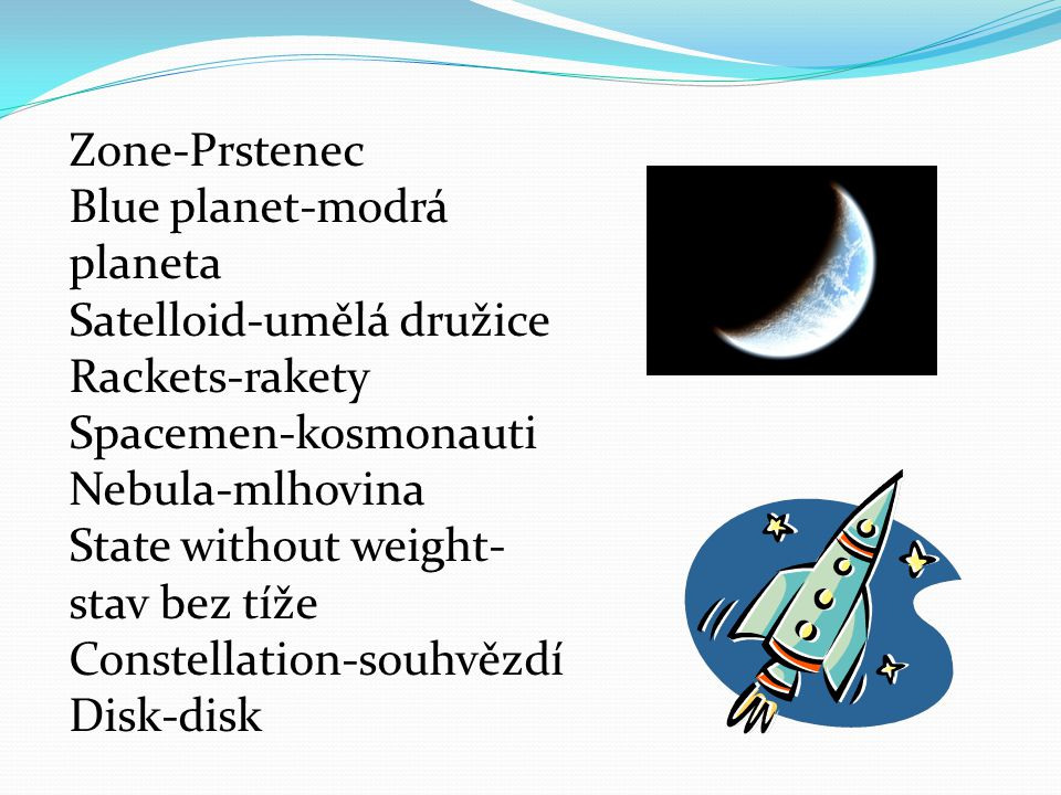Zone-Prstenec Blue planet-modrá planeta Satelloid-umělá družice Rackets-rakety Spacemen-kosmonauti Nebula-mlhovina State without weight- stav bez tíže Constellation-souhvězdí Disk-disk