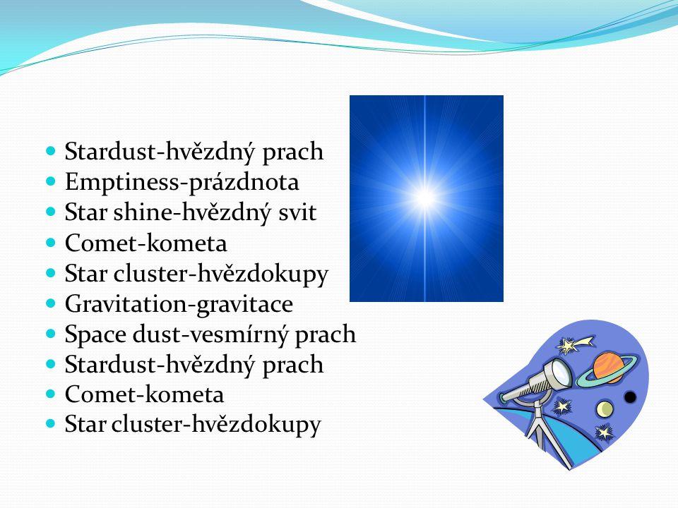 Stardust-hvězdný prach Emptiness-prázdnota Star shine-hvězdný svit Comet-kometa Star cluster-hvězdokupy Gravitation-gravitace Space dust-vesmírný prach Stardust-hvězdný prach Comet-kometa Star cluster-hvězdokupy