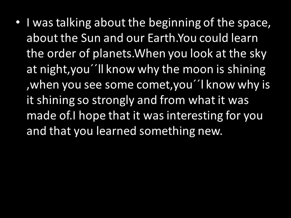 I was talking about the beginning of the space, about the Sun and our Earth.You could learn the order of planets.When you look at the sky at night,you