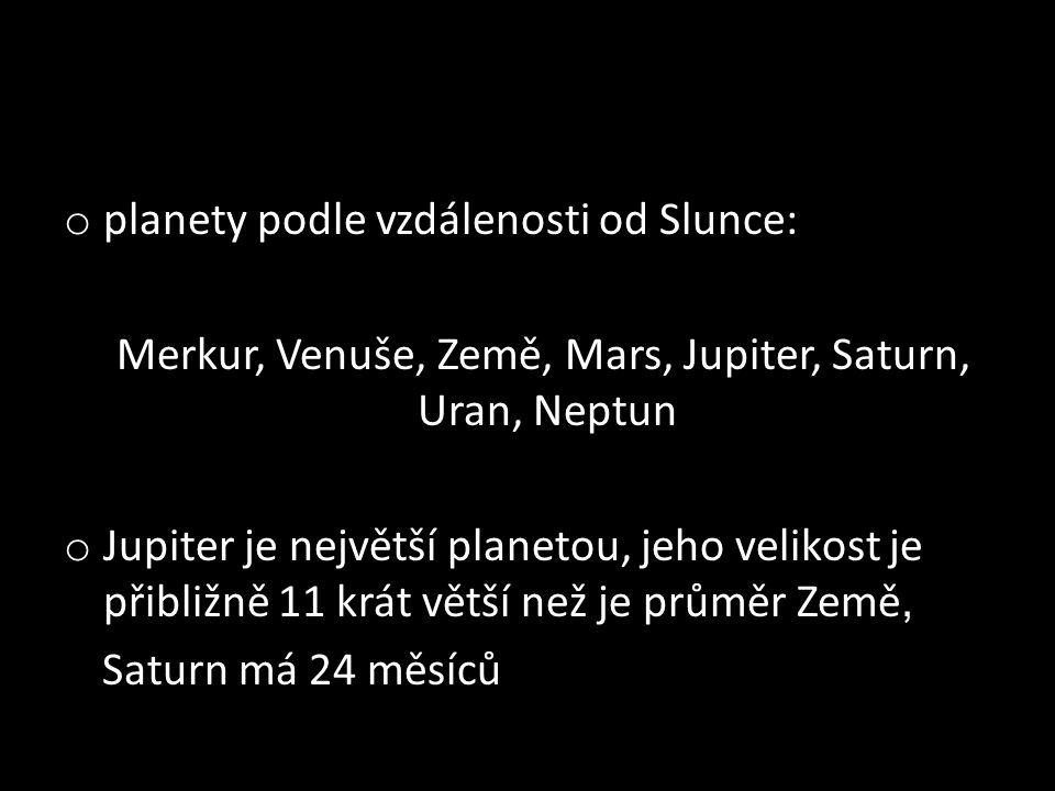 o planety podle vzdálenosti od Slunce: Merkur, Venuše, Země, Mars, Jupiter, Saturn, Uran, Neptun o Jupiter je největší planetou, jeho velikost je přibližně 11 krát větší než je průměr Země, Saturn má 24 měsíců