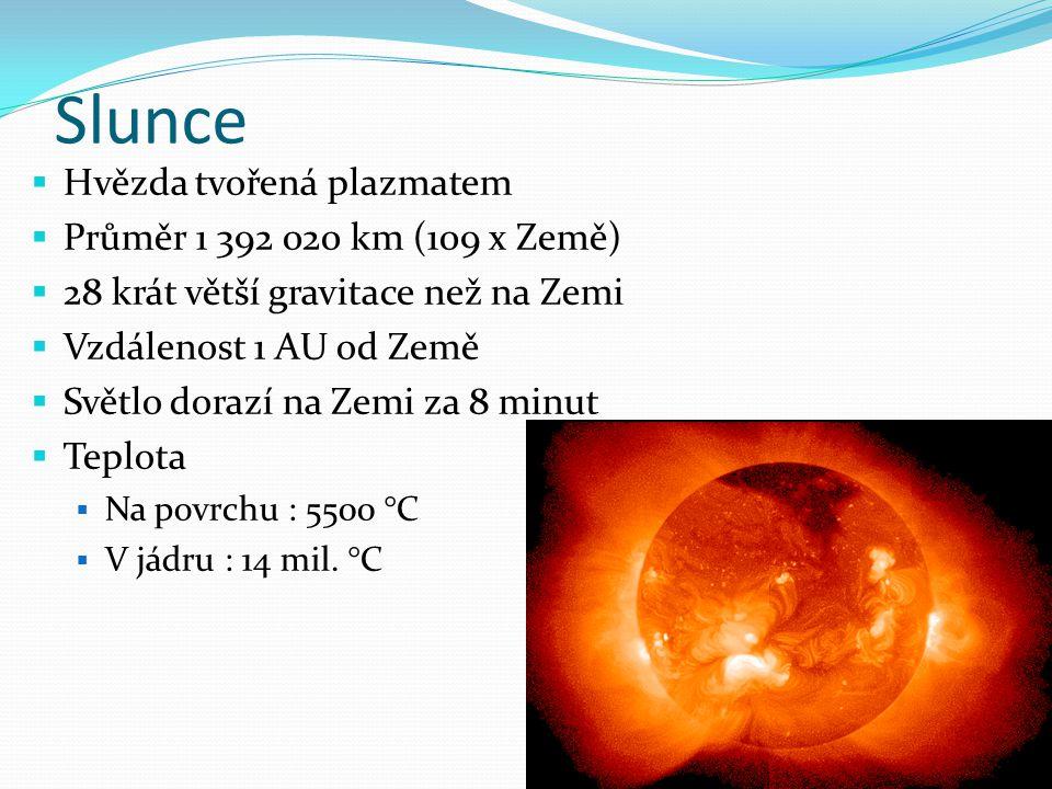 Slunce  Hvězda tvořená plazmatem  Průměr 1 392 020 km (109 x Země)  28 krát větší gravitace než na Zemi  Vzdálenost 1 AU od Země  Světlo dorazí na Zemi za 8 minut  Teplota  Na povrchu : 5500 °C  V jádru : 14 mil.