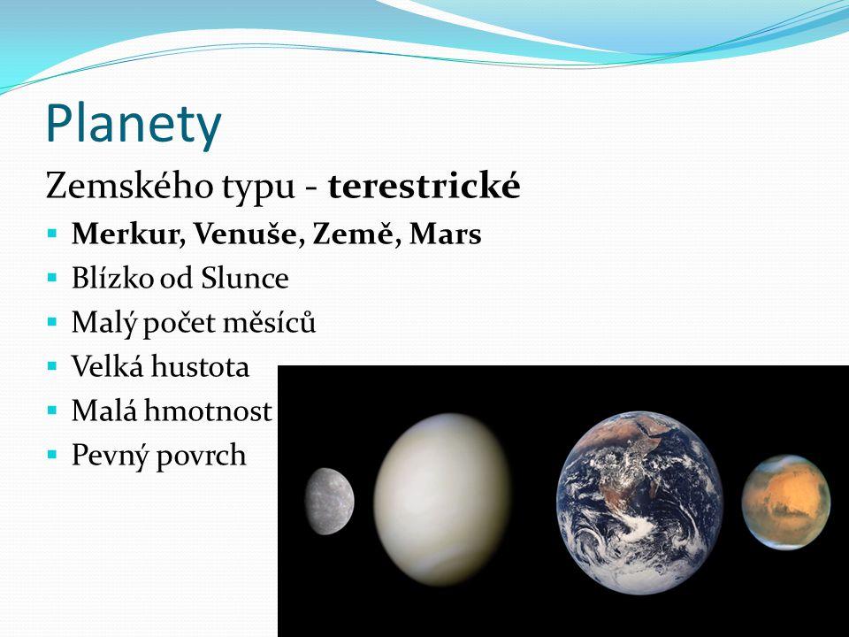 Planety Zemského typu - terestrické  Merkur, Venuše, Země, Mars  Blízko od Slunce  Malý počet měsíců  Velká hustota  Malá hmotnost  Pevný povrch