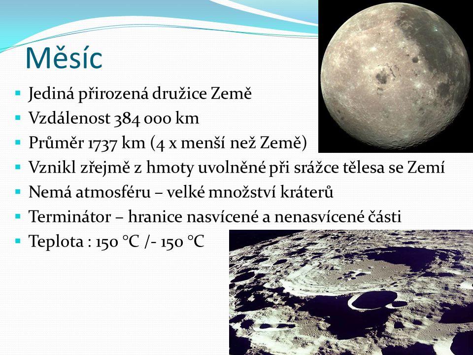 Měsíc  Jediná přirozená družice Země  Vzdálenost 384 ooo km  Průměr 1737 km (4 x menší než Země)  Vznikl zřejmě z hmoty uvolněné při srážce tělesa se Zemí  Nemá atmosféru – velké množství kráterů  Terminátor – hranice nasvícené a nenasvícené části  Teplota : 150 °C /- 150 °C