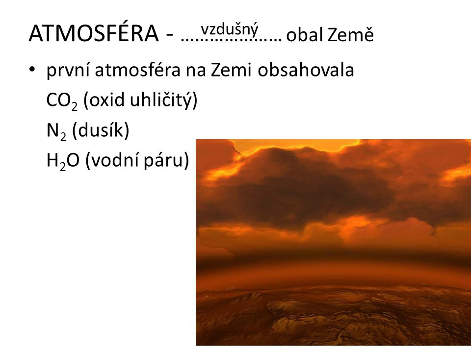 ATMOSFÉRA - ………………… obal Země první atmosféra na Zemi obsahovala CO 2 (oxid uhličitý) N 2 (dusík) H 2 O (vodní páru) vzdušný