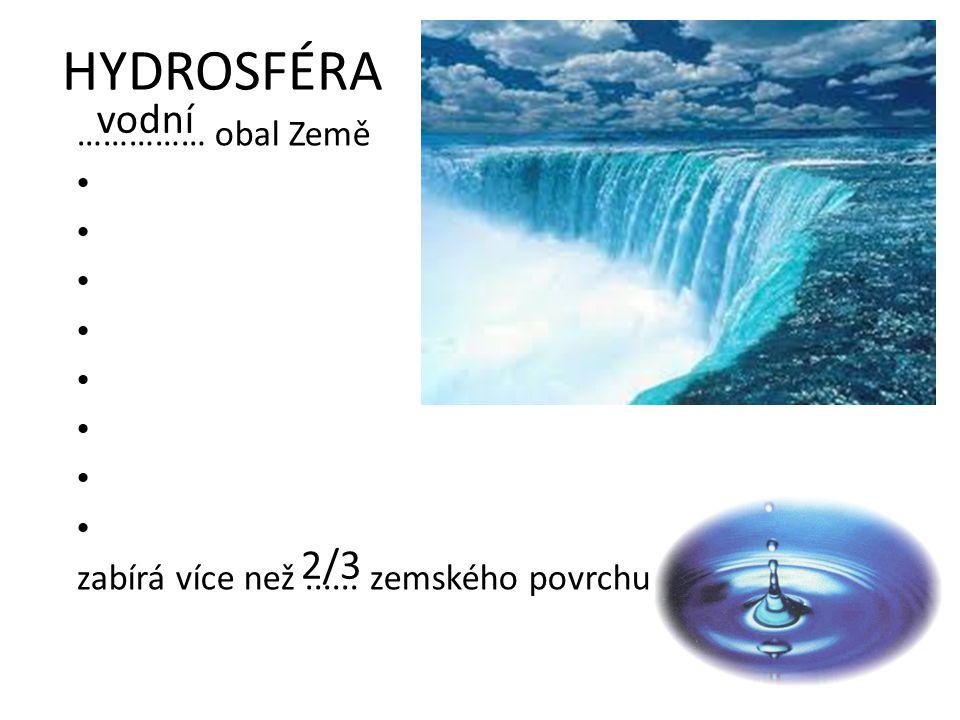 HYDROSFÉRA …………… obal Země zabírá více než...... zemského povrchu 2/3 vodní