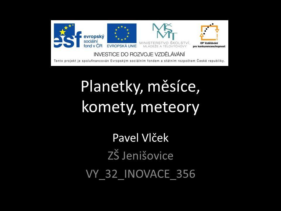 Planetky, měsíce, komety, meteory Pavel Vlček ZŠ Jenišovice VY_32_INOVACE_356