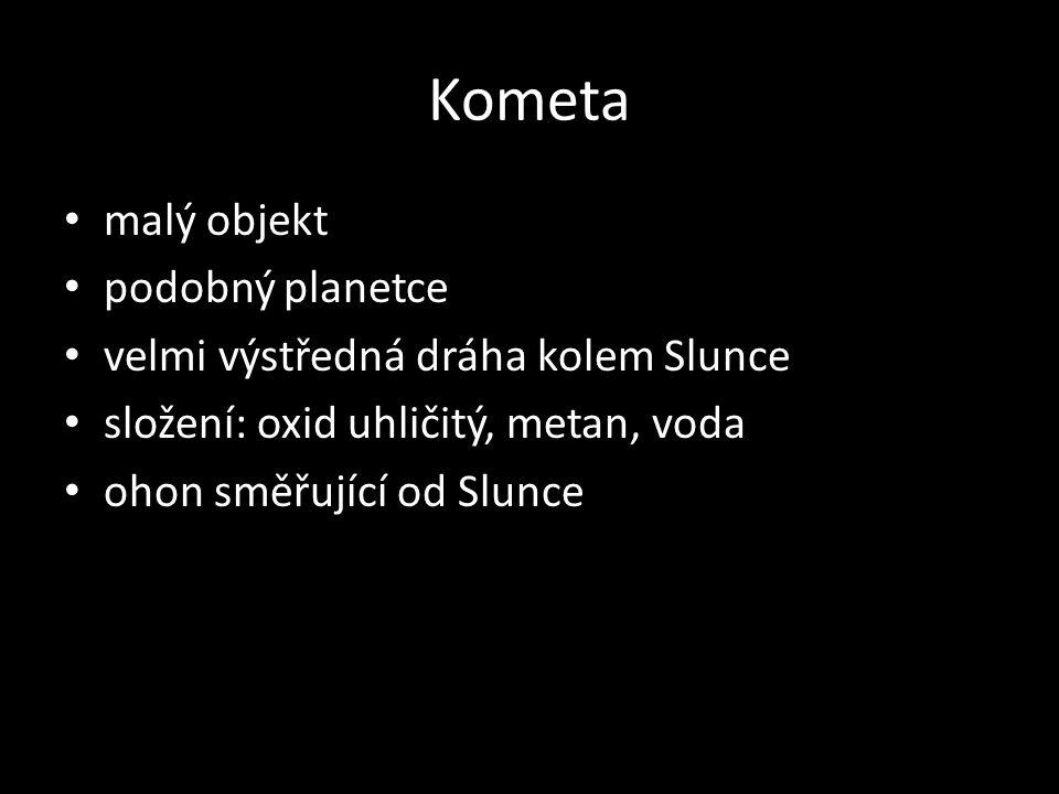 Kometa malý objekt podobný planetce velmi výstředná dráha kolem Slunce složení: oxid uhličitý, metan, voda ohon směřující od Slunce