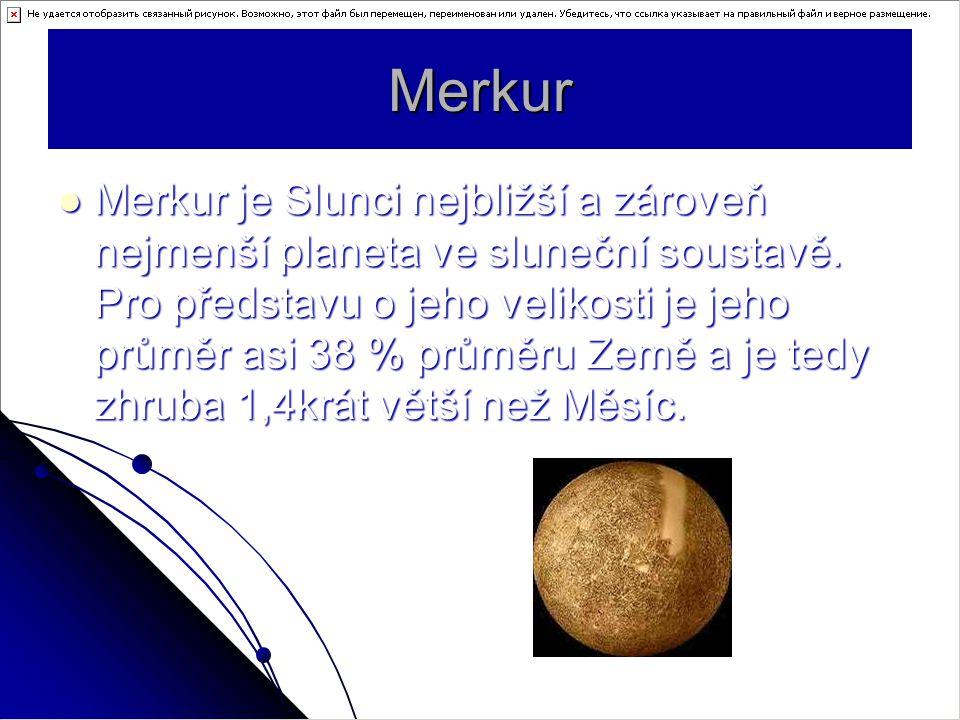 Merkur Merkur je Slunci nejbližší a zároveň nejmenší planeta ve sluneční soustavě. Pro představu o jeho velikosti je jeho průměr asi 38 % průměru Země