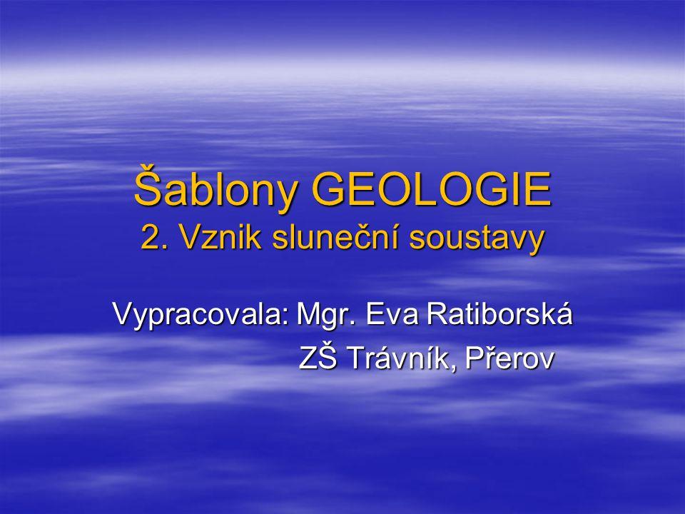 Šablony GEOLOGIE 2. Vznik sluneční soustavy Vypracovala: Mgr. Eva Ratiborská ZŠ Trávník, Přerov ZŠ Trávník, Přerov