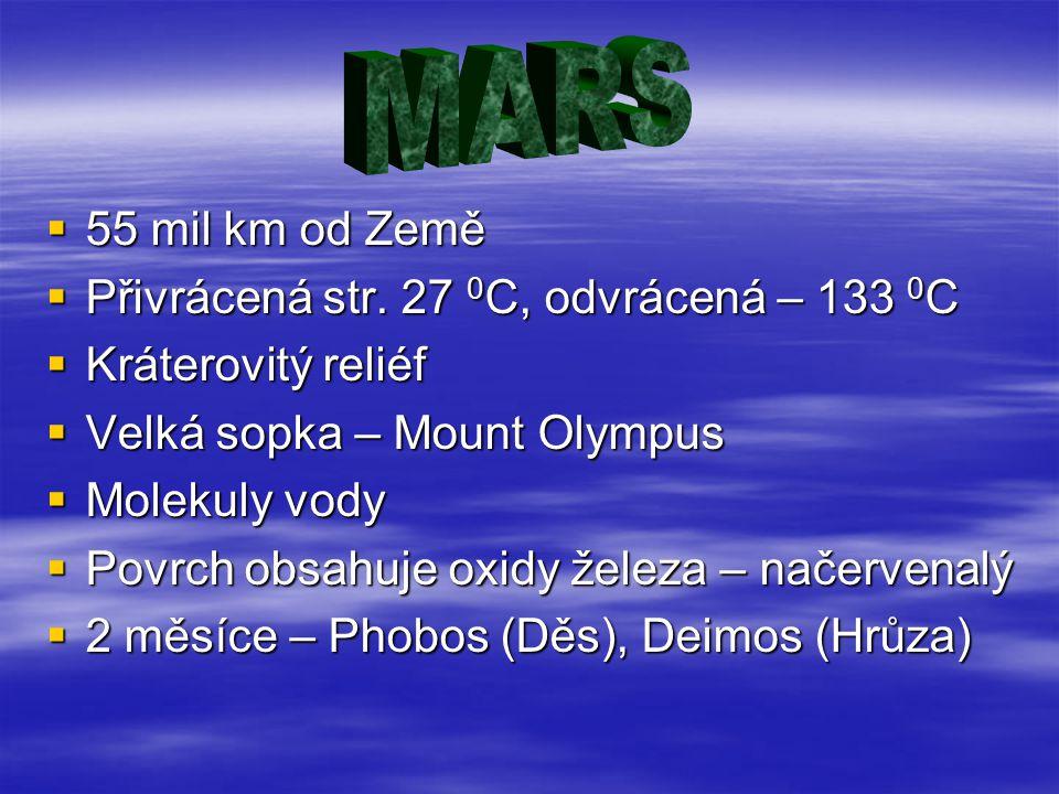  55 mil km od Země  Přivrácená str. 27 0 C, odvrácená – 133 0 C  Kráterovitý reliéf  Velká sopka – Mount Olympus  Molekuly vody  Povrch obsahuje