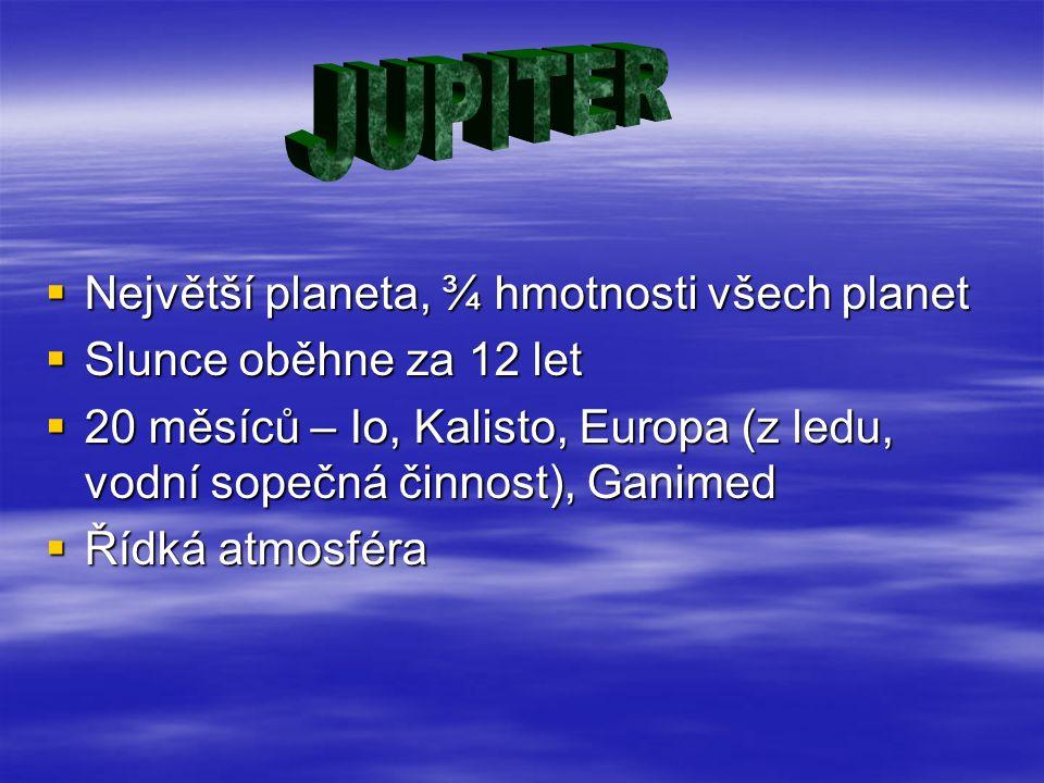  Největší planeta, ¾ hmotnosti všech planet  Slunce oběhne za 12 let  20 měsíců – Io, Kalisto, Europa (z ledu, vodní sopečná činnost), Ganimed  Ří