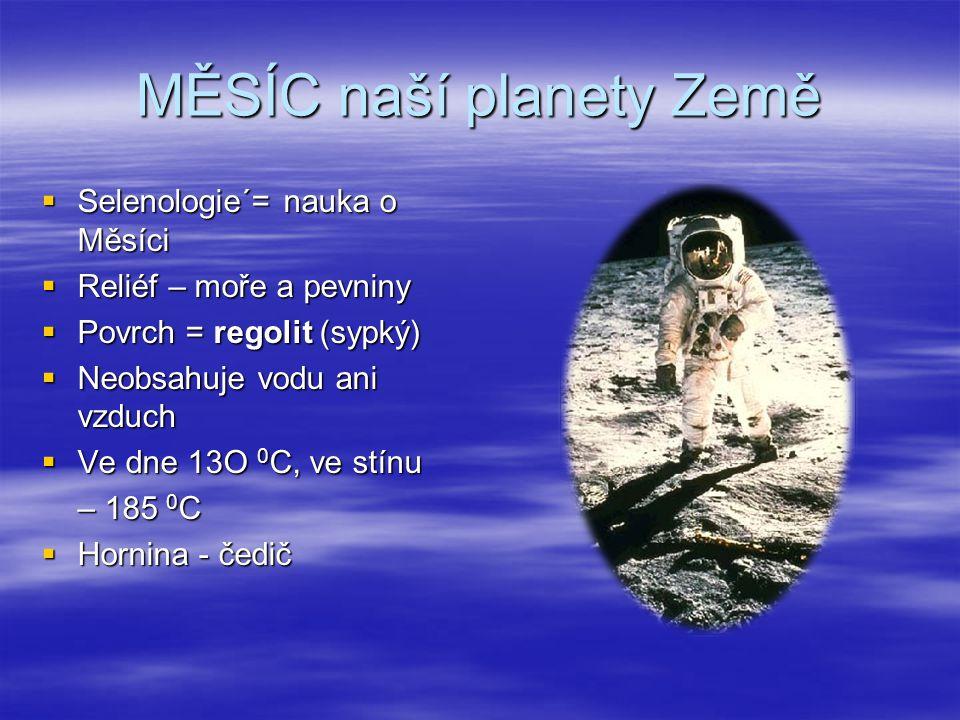 MĚSÍC naší planety Země  Selenologie´= nauka o Měsíci  Reliéf – moře a pevniny  Povrch = regolit (sypký)  Neobsahuje vodu ani vzduch  Ve dne 13O